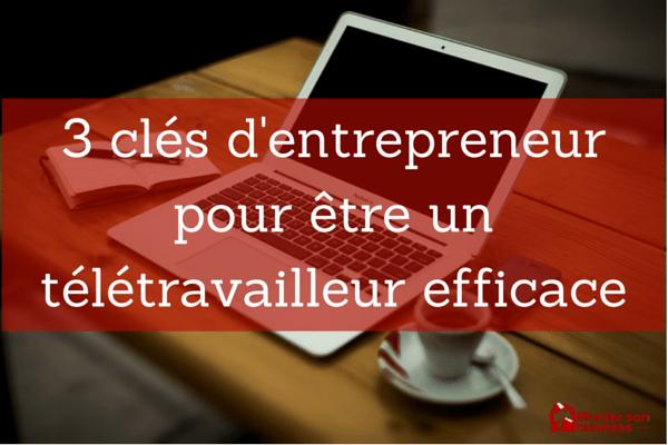 3 clés d'entrepreneur pour être un télétravailleur efficace