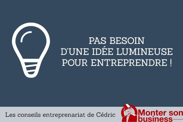 Pas besoin d'une idée révolutionnaire pour entreprendre !