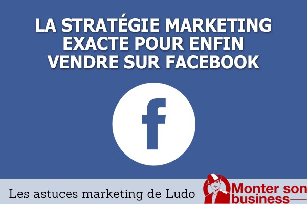 La stratégie exacte pour enfin vendre sur Facebook
