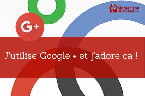J'utilise Google + et j'adore ça !