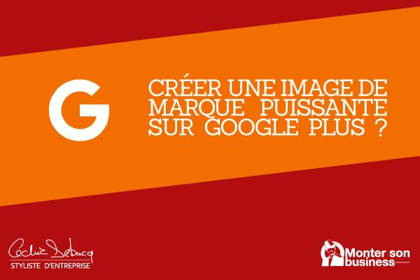 Créer une image de marque puissante sur Google Plus ?